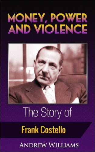 Money, Power And Violence, The Story Of Frank Costello by Andrew Williams